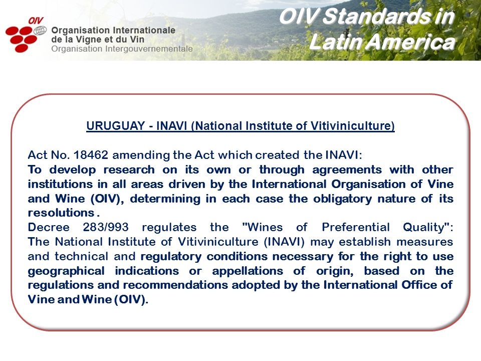 OIV Standards in Latin America URUGUAY - INAVI (National Institute of Vitiviniculture) Act No. 18462 amending the Act which created the INAVI: To deve