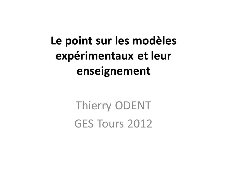 Le point sur les modèles expérimentaux et leur enseignement Thierry ODENT GES Tours 2012