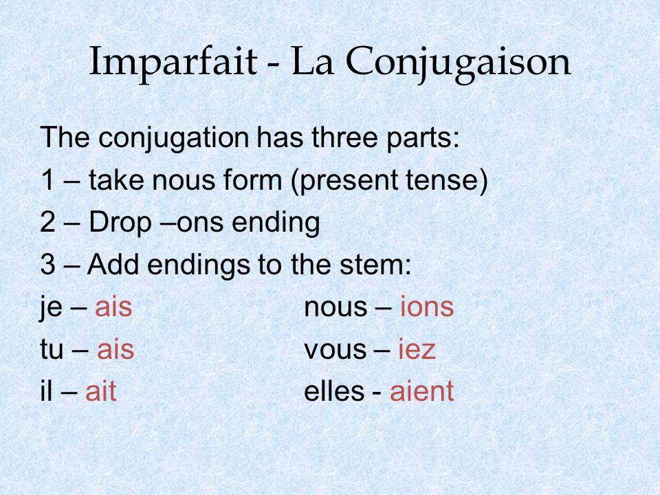 Imparfait - La Conjugaison The conjugation has three parts: 1 – take nous form (present tense) 2 – Drop –ons ending 3 – Add endings to the stem: je –