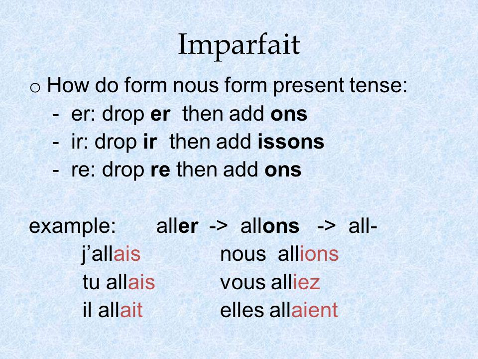 Imparfait o How do form nous form present tense: - er: drop er then add ons - ir: drop ir then add issons - re: drop re then add ons example: aller ->