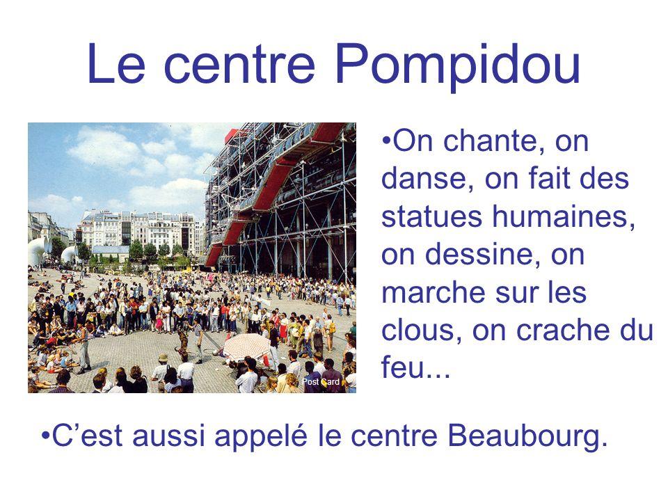 Le centre Pompidou On chante, on danse, on fait des statues humaines, on dessine, on marche sur les clous, on crache du feu... Cest aussi appelé le ce