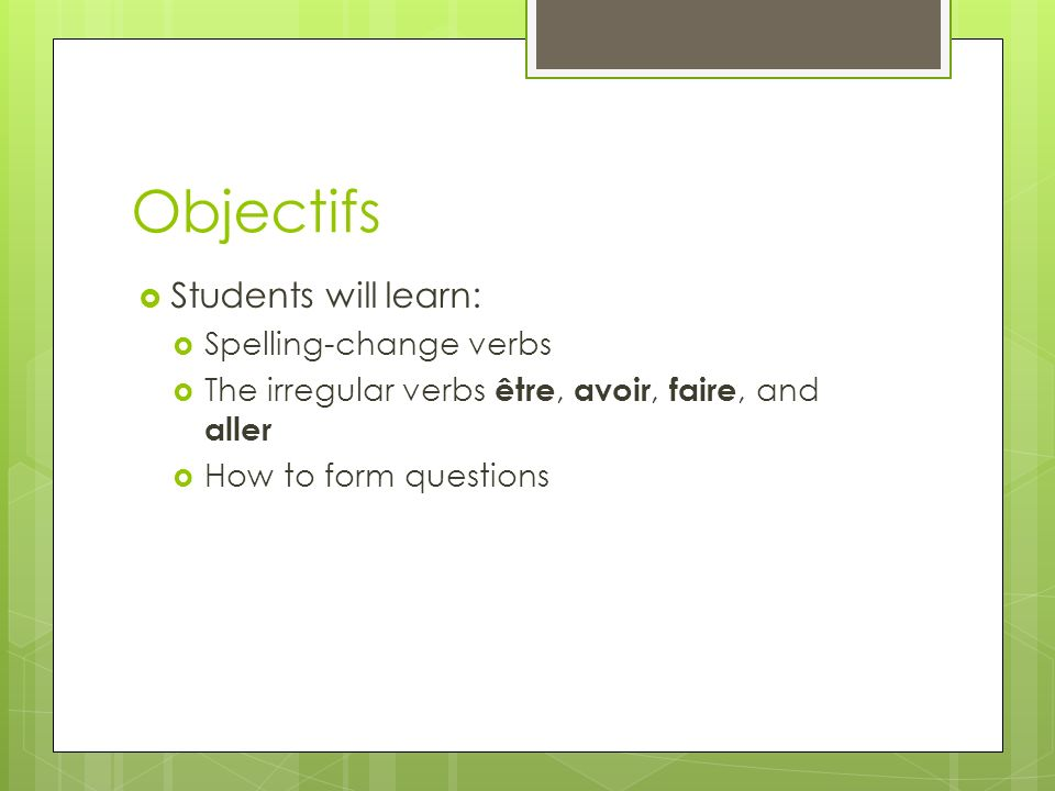 Objectifs Students will learn: Spelling-change verbs The irregular verbs être, avoir, faire, and aller How to form questions