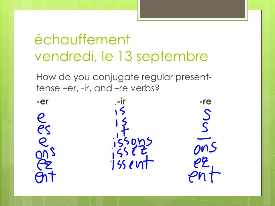 échauffement vendredi, le 13 septembre How do you conjugate regular present- tense –er, -ir, and –re verbs.