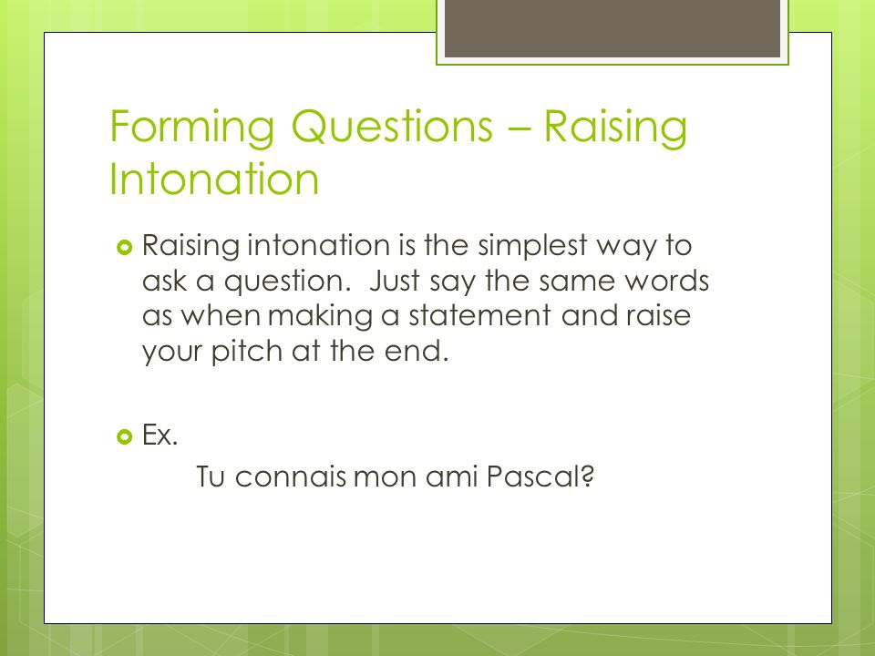 Forming Questions – Raising Intonation Raising intonation is the simplest way to ask a question.