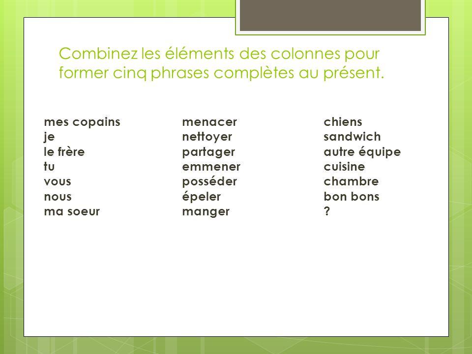 Combinez les éléments des colonnes pour former cinq phrases complètes au présent. mes copainsmenacerchiens jenettoyersandwich le frèrepartagerautre éq