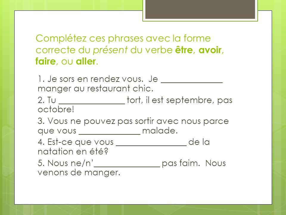 Complétez ces phrases avec la forme correcte du présent du verbe être, avoir, faire, ou aller. 1. Je sors en rendez vous. Je ______________ manger au