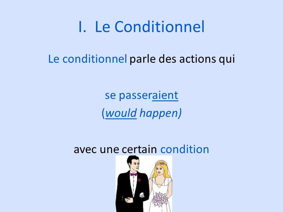 I. Le Conditionnel Le conditionnel parle des actions qui se passeraient (would happen) avec une certain condition