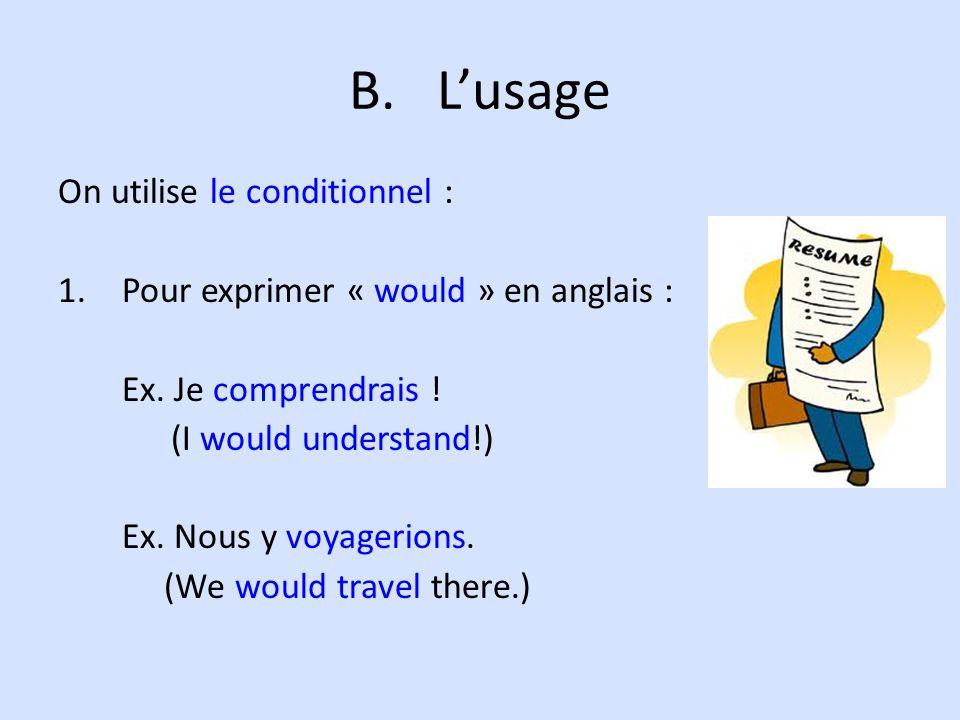 B.Lusage On utilise le conditionnel : 1.Pour exprimer « would » en anglais : Ex. Je comprendrais ! (I would understand!) Ex. Nous y voyagerions. (We w