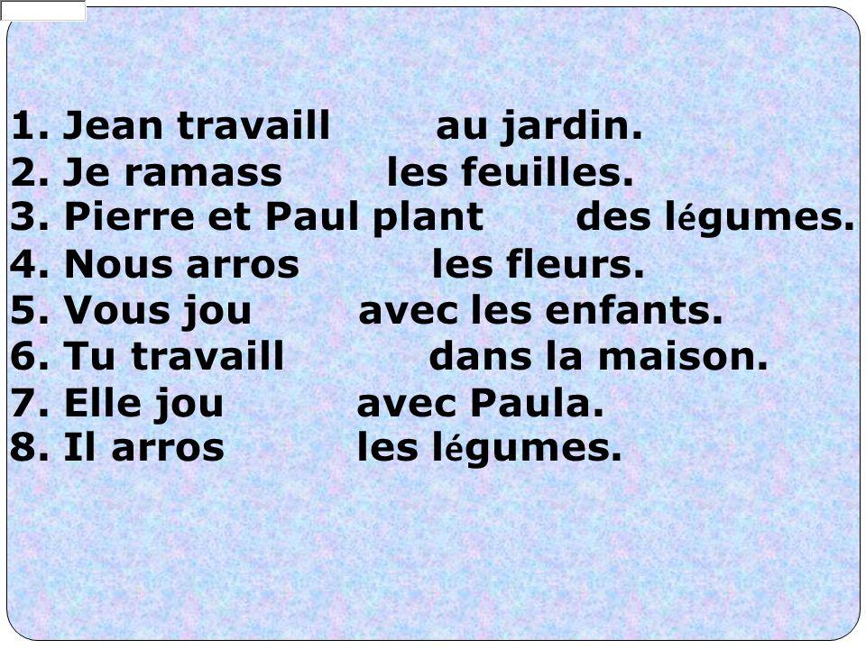 1. Jean travaill au jardin. 2. Je ramass les feuilles. 3. Pierre et Paul plant des l é gumes. 4. Nous arros les fleurs. 5. Vous jou avec les enfants.