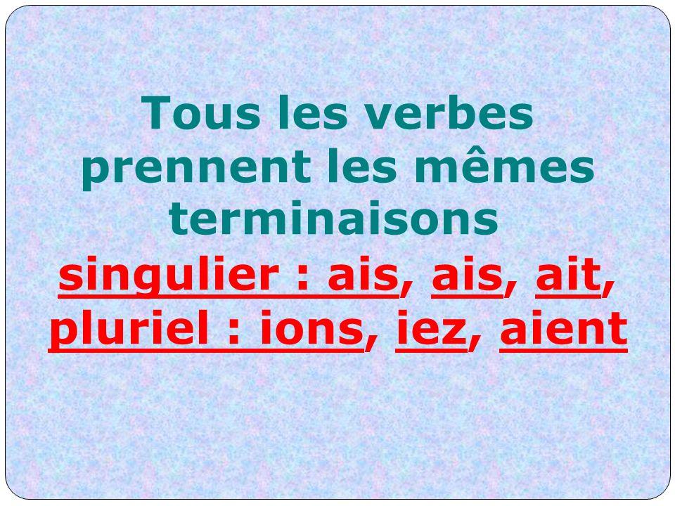 Tous les verbes prennent les mêmes terminaisons singulier : ais, ais, ait, pluriel : ions, iez, aient