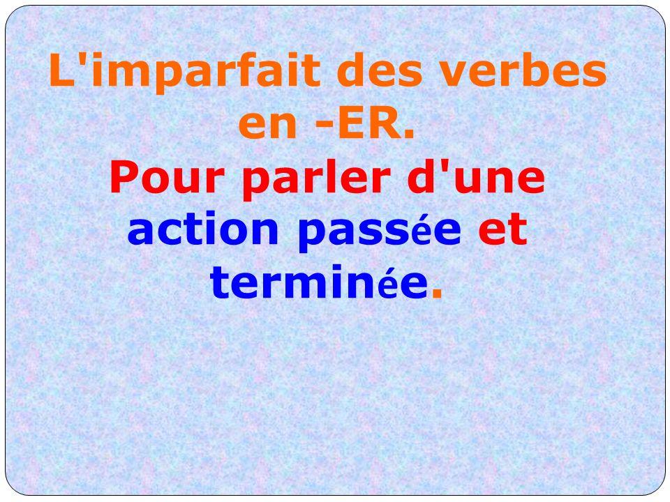 L'imparfait des verbes en -ER. Pour parler d'une action pass é e et termin é e.
