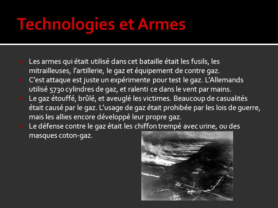 Les armes qui était utilisé dans cet bataille était les fusils, les mitrailleuses, lartillerie, le gaz et équipement de contre gaz. Cest attaque est j