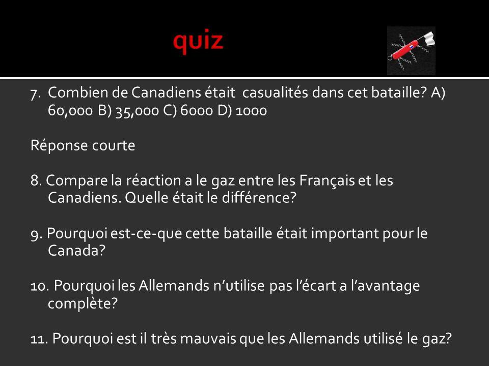 7.Combien de Canadiens était casualités dans cet bataille? A) 60,000 B) 35,000 C) 6000 D) 1000 Réponse courte 8. Compare la réaction a le gaz entre le