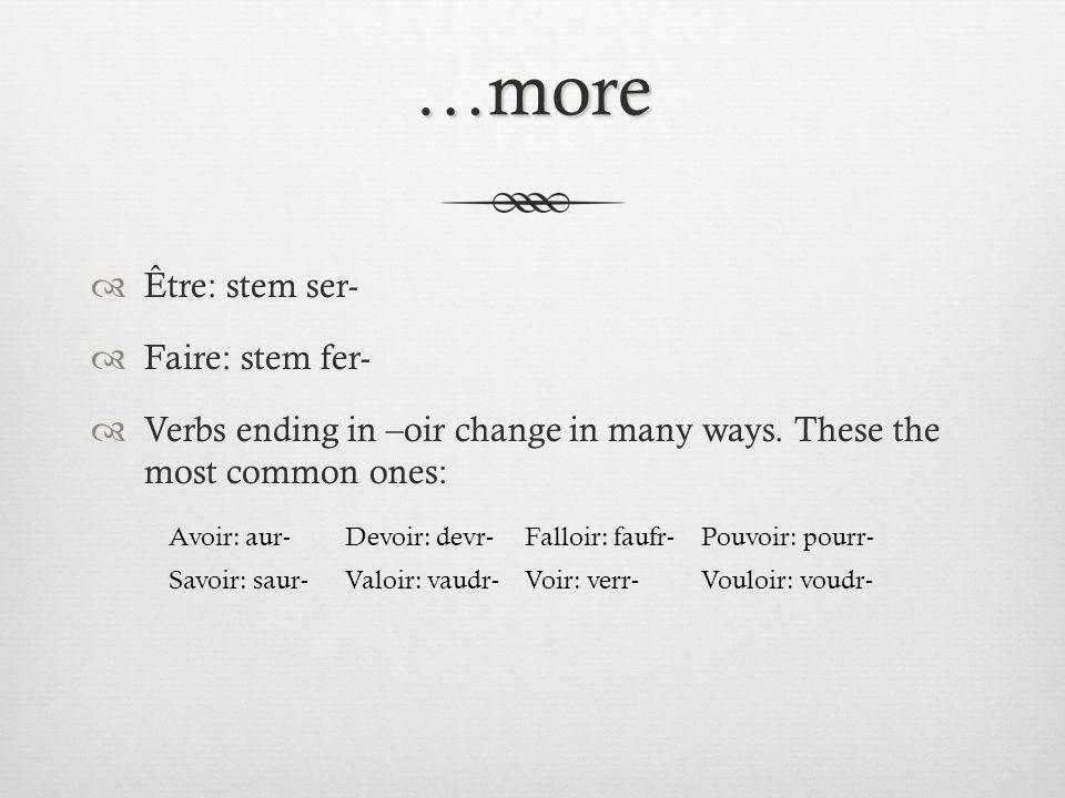 …more Être: stem ser- Faire: stem fer- Verbs ending in –oir change in many ways. These the most common ones: Avoir: aur-Devoir: devr-Falloir: faufr-Po