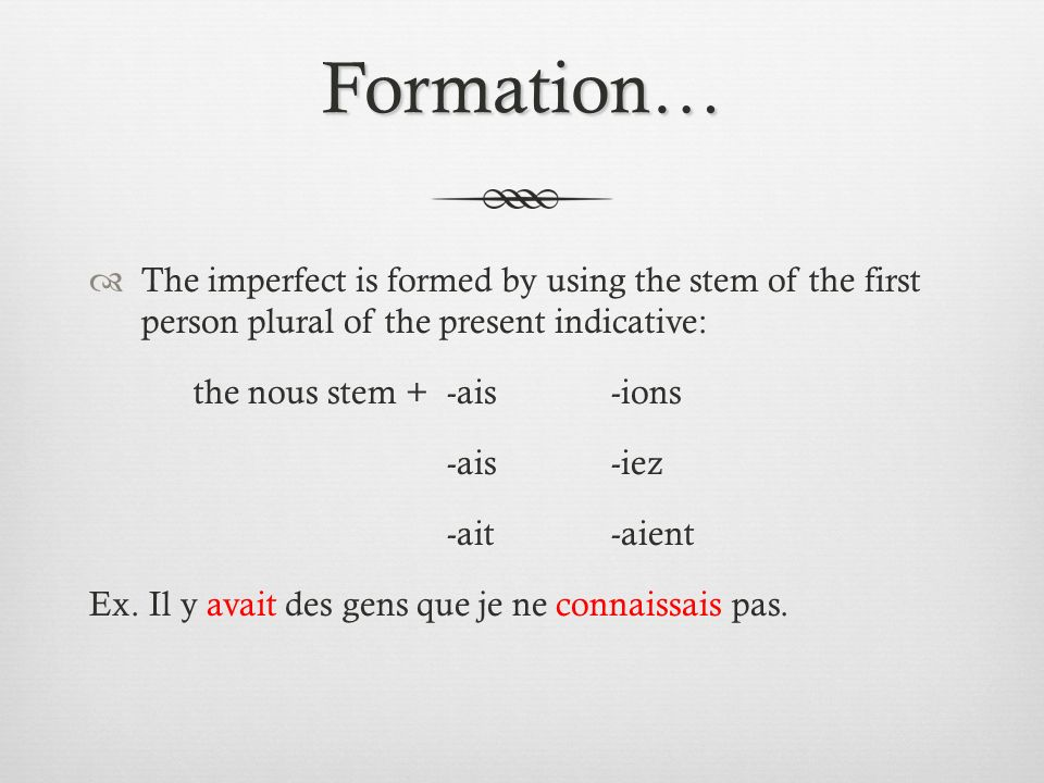 Formation… The imperfect is formed by using the stem of the first person plural of the present indicative: the nous stem + -ais-ions -ais-iez -ait-aie