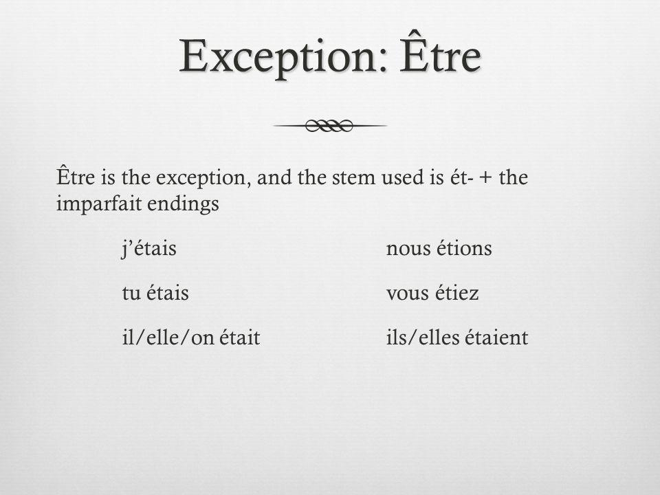 Exception: Être Être is the exception, and the stem used is ét- + the imparfait endings jétaisnous étions tu étaisvous étiez il/elle/on étaitils/elles