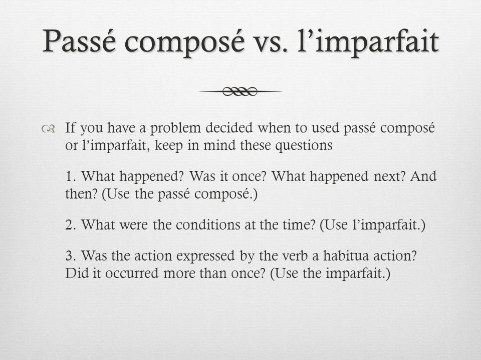 Passé composé vs. limparfait If you have a problem decided when to used passé composé or limparfait, keep in mind these questions 1. What happened? Wa