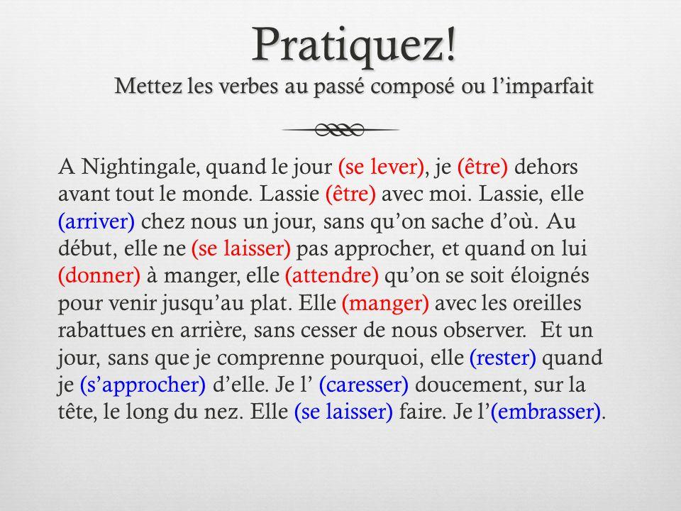 Pratiquez! Mettez les verbes au passé composé ou limparfait A Nightingale, quand le jour (se lever), je (être) dehors avant tout le monde. Lassie (êtr