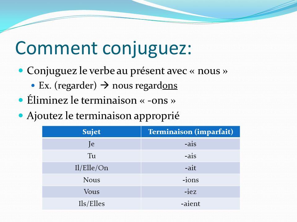 Comment conjuguez: Conjuguez le verbe au présent avec « nous » Ex. (regarder) nous regardons Éliminez le terminaison « -ons » Ajoutez le terminaison a