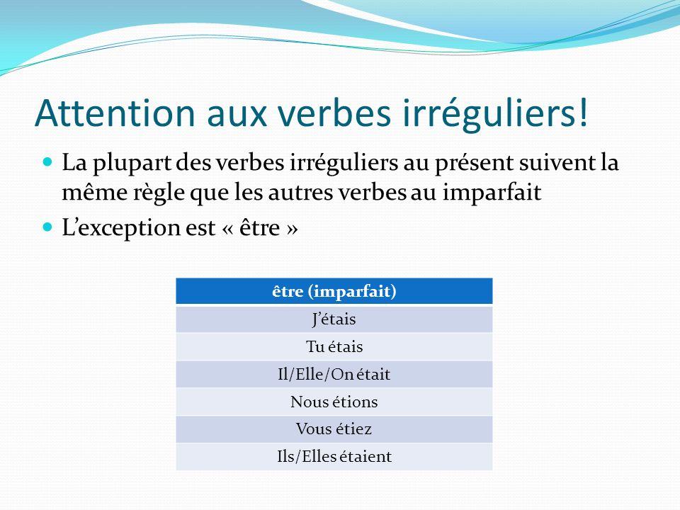 Attention aux verbes irréguliers! La plupart des verbes irréguliers au présent suivent la même règle que les autres verbes au imparfait Lexception est