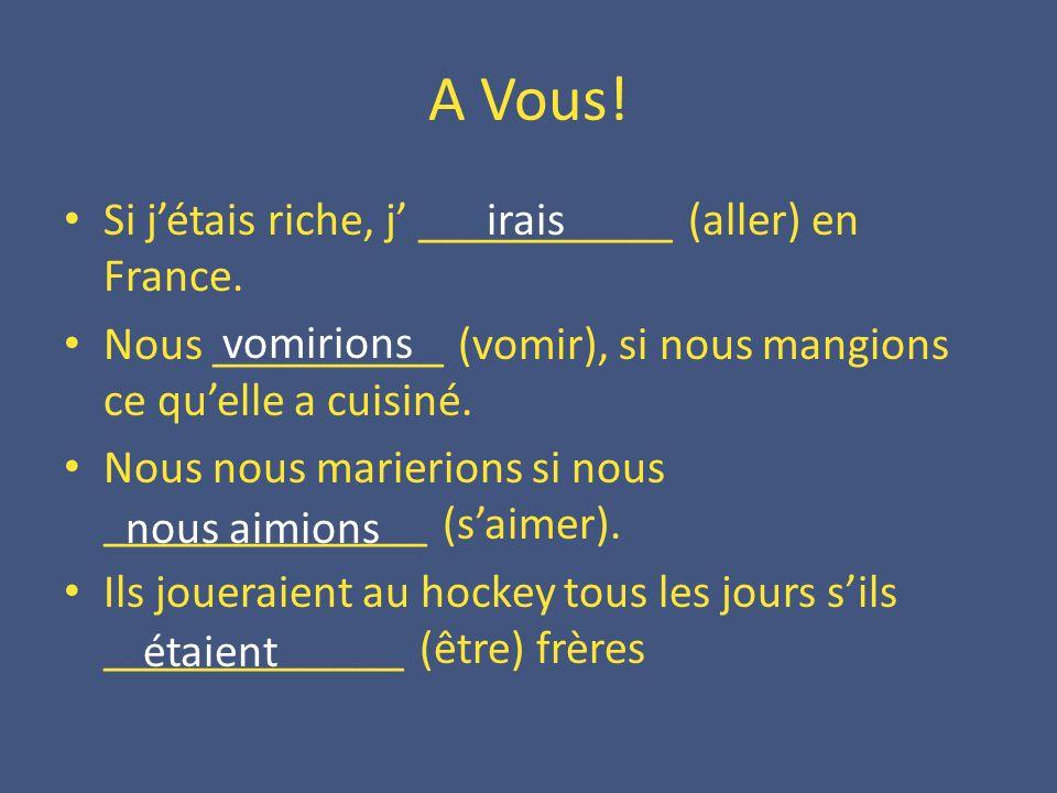A Vous! Si jétais riche, j ___________ (aller) en France. Nous __________ (vomir), si nous mangions ce quelle a cuisiné. Nous nous marierions si nous