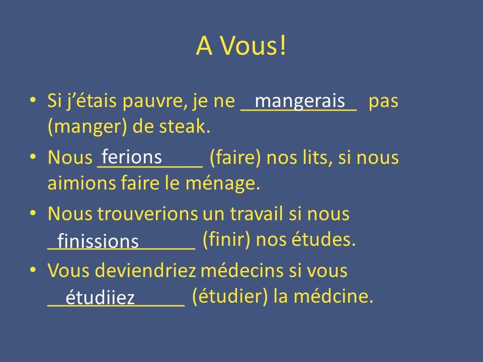 A Vous! Si jétais pauvre, je ne ___________ pas (manger) de steak. Nous __________ (faire) nos lits, si nous aimions faire le ménage. Nous trouverions