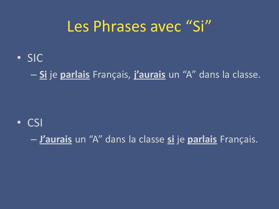 Les Phrases avec Si SIC – Si je parlais Français, jaurais un A dans la classe. CSI – Jaurais un A dans la classe si je parlais Français.