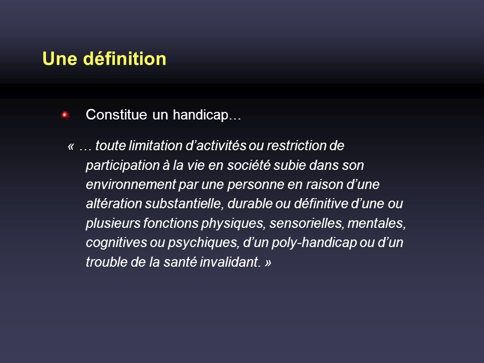 Une définition Constitue un handicap… « … toute limitation dactivités ou restriction de participation à la vie en société subie dans son environnement