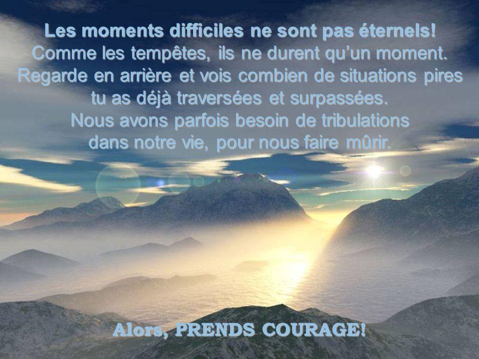 Les moments difficiles ne sont pas éternels.Comme les tempêtes, ils ne durent quun moment.