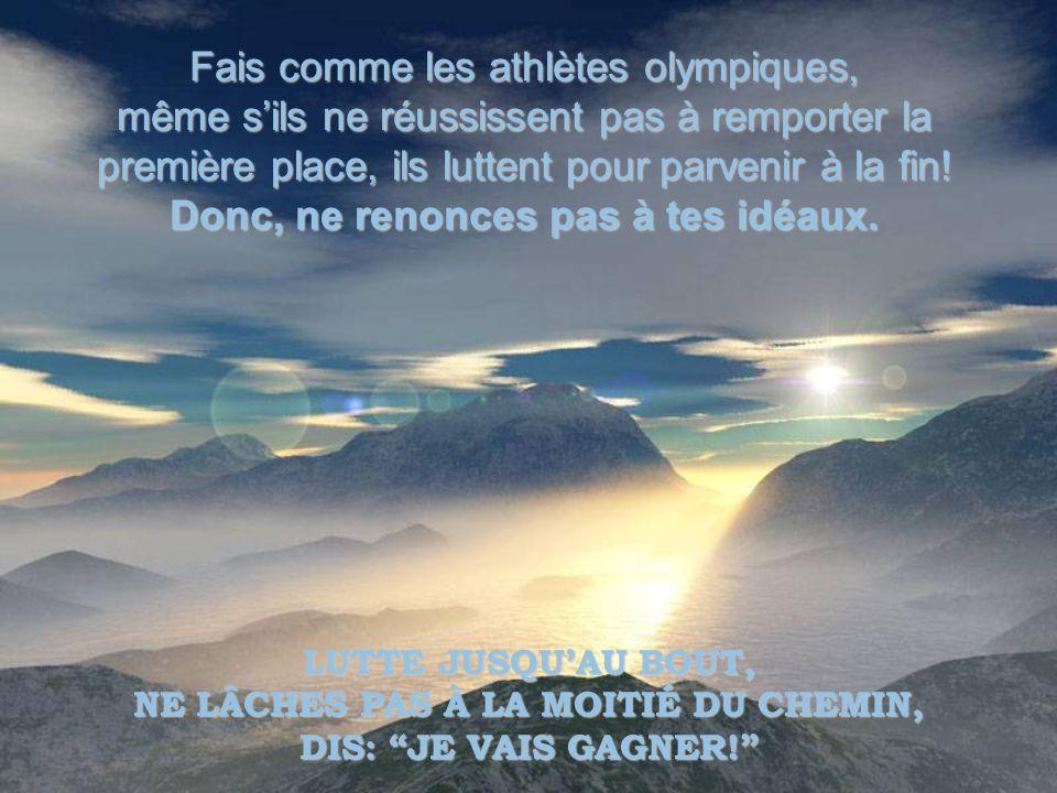 Fais comme les athlètes olympiques, même sils ne réussissent pas à remporter la première place, ils luttent pour parvenir à la fin.