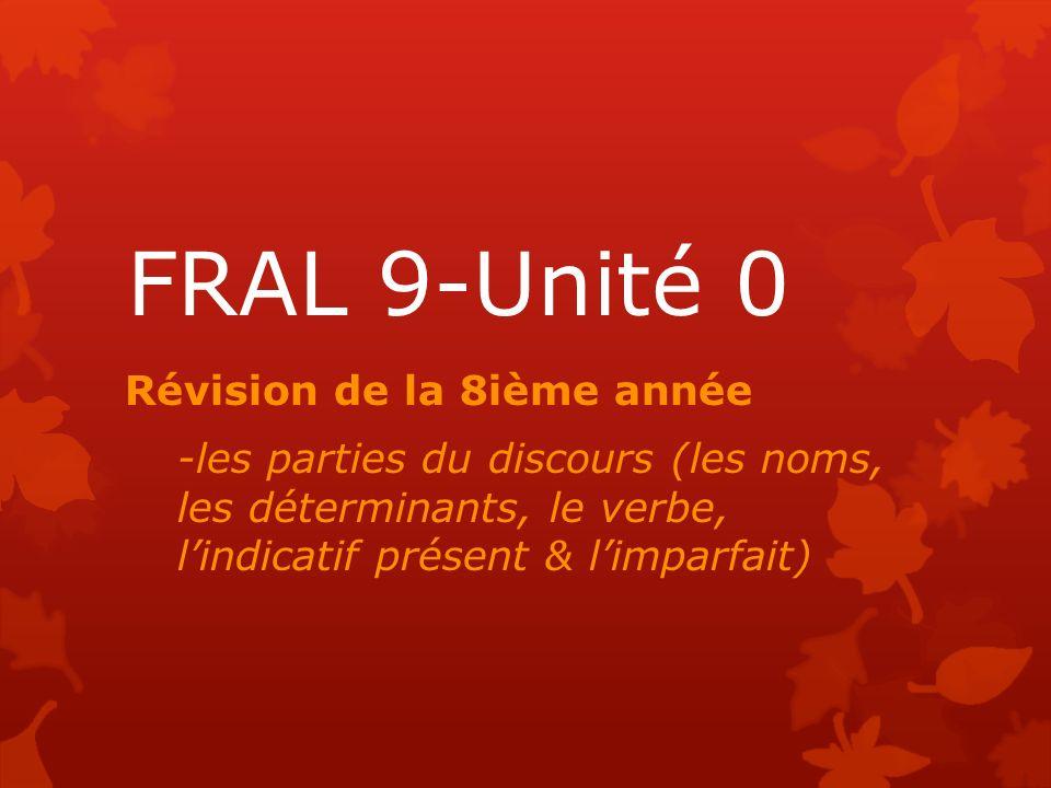 FRAL 9-Unité 0 Révision de la 8ième année -les parties du discours (les noms, les déterminants, le verbe, lindicatif présent & limparfait)