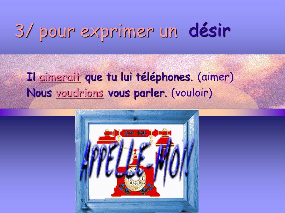 3/ pour exprimer un Il aimerait que tu lui téléphones. (aimer) Nous voudrions vous parler. (vouloir) désir