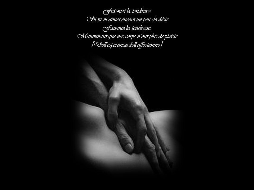 Fais-mois moi la tendresse la main dans la main Oublie les caresses Fais-moi la tendresse Aujourdhui, demain à la même adresse [Innamoratta tanto tant