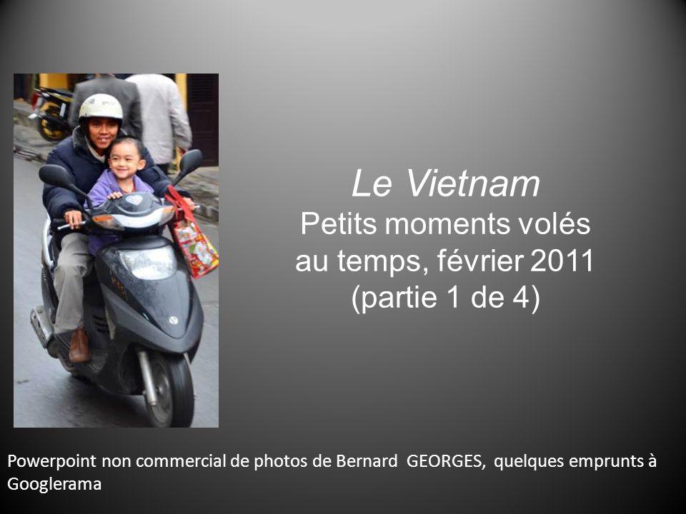 Le Vietnam Petits moments volés au temps, février 2011 (partie 1 de 4) Powerpoint non commercial de photos de Bernard GEORGES, quelques emprunts à Googlerama