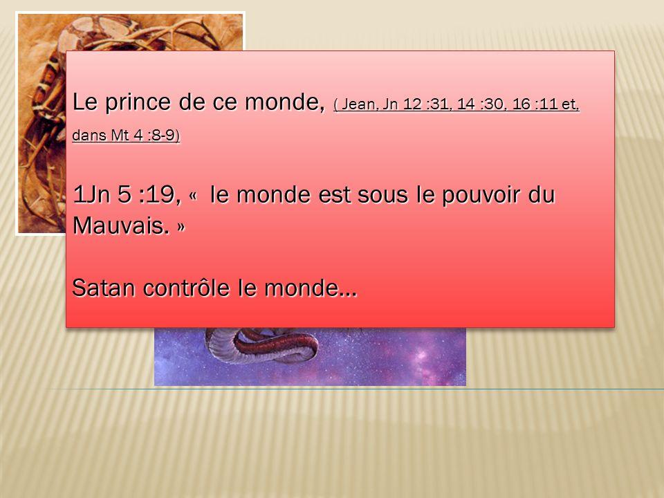 Le prince de ce monde, ( Jean, Jn 12 :31, 14 :30, 16 :11 et, dans Mt 4 :8-9) 1Jn 5 :19, « le monde est sous le pouvoir du Mauvais. » Satan contrôle le