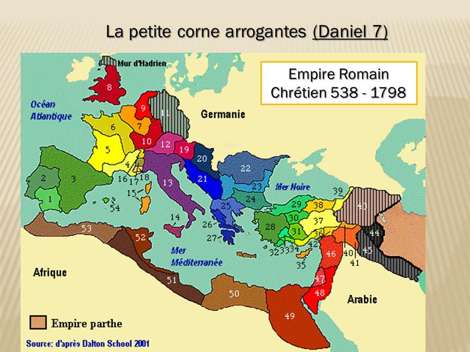 La petite corne arrogantes (Daniel 7) Empire Romain Chrétien 538 - 1798