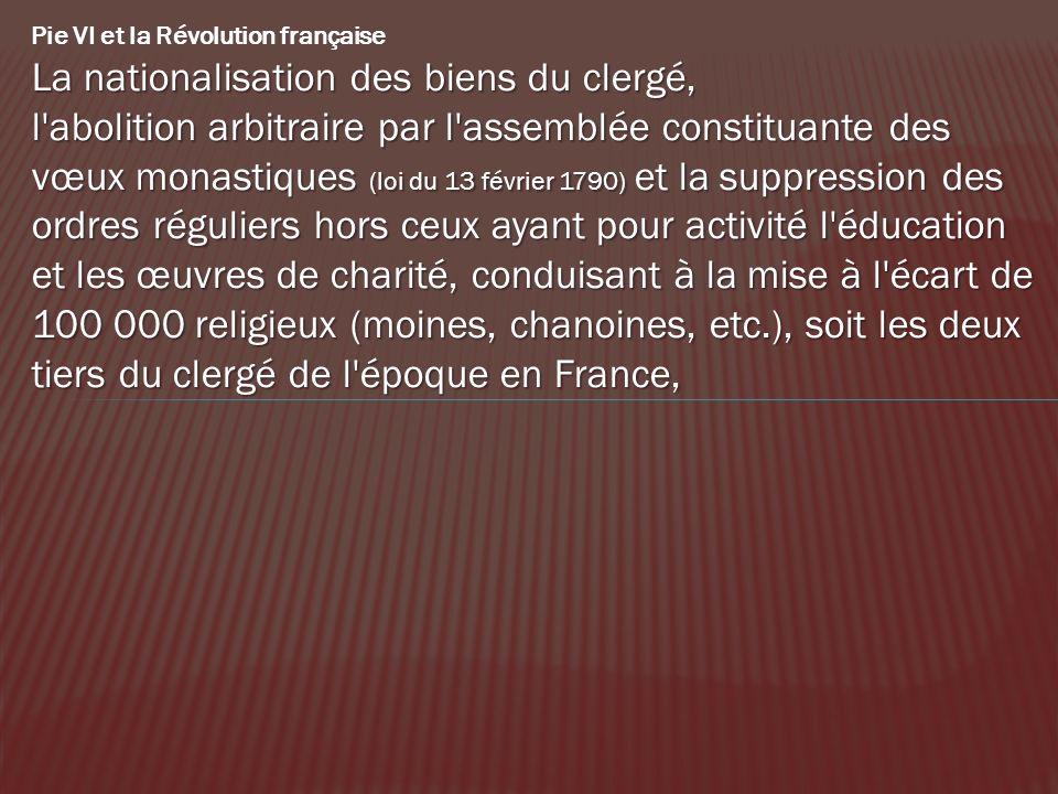 Pie VI et la Révolution française La nationalisation des biens du clergé, l'abolition arbitraire par l'assemblée constituante des vœux monastiques (lo