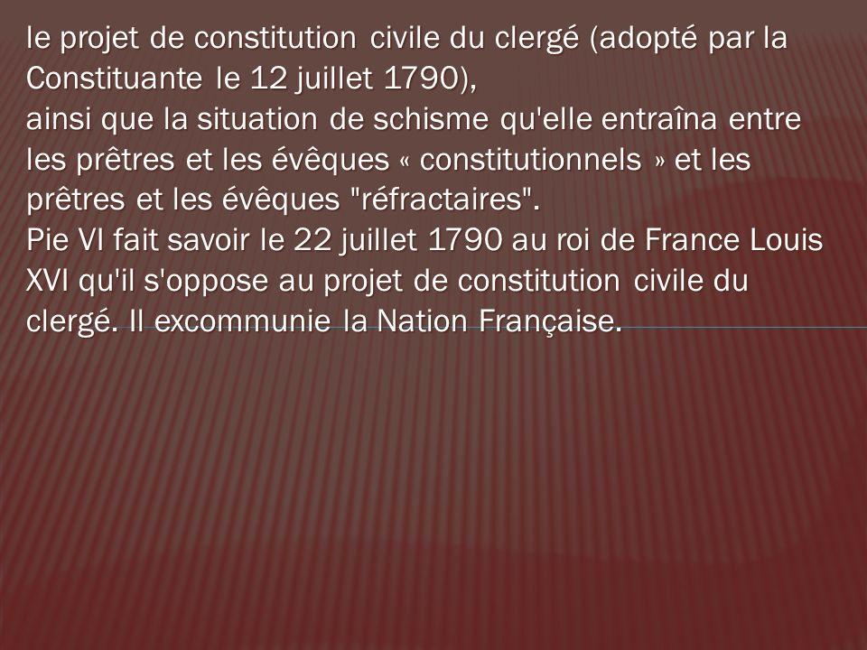 le projet de constitution civile du clergé (adopté par la Constituante le 12 juillet 1790), ainsi que la situation de schisme qu'elle entraîna entre l