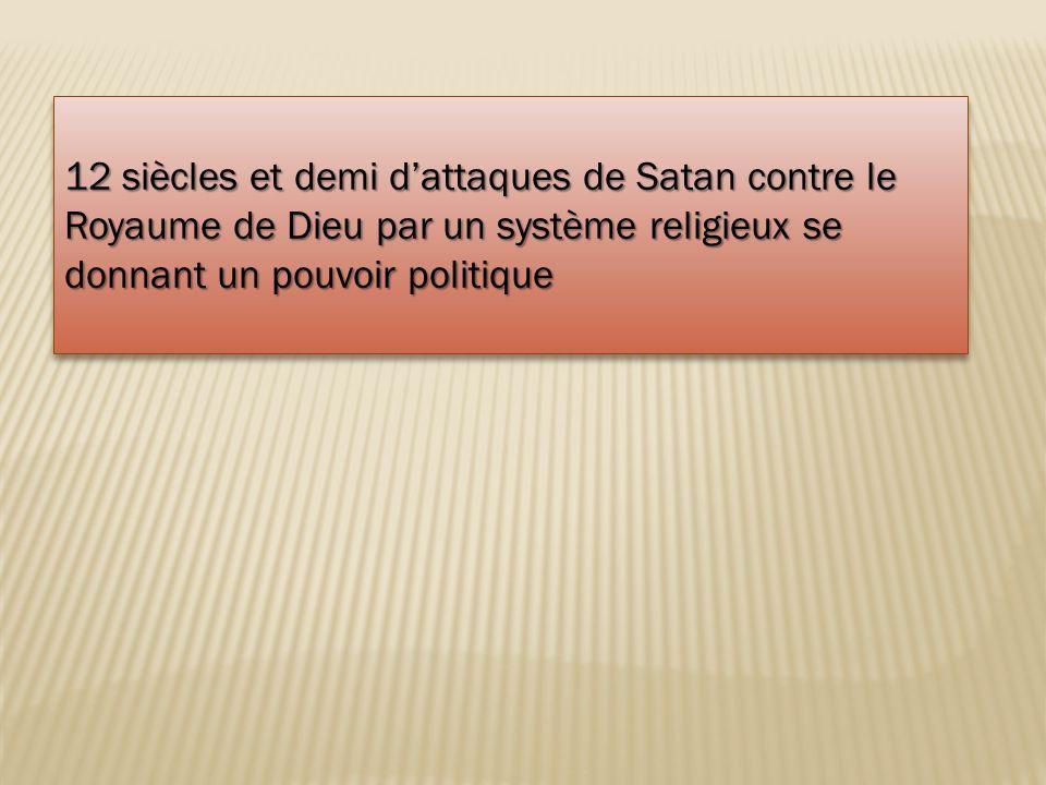 12 siècles et demi dattaques de Satan contre le Royaume de Dieu par un système religieux se donnant un pouvoir politique