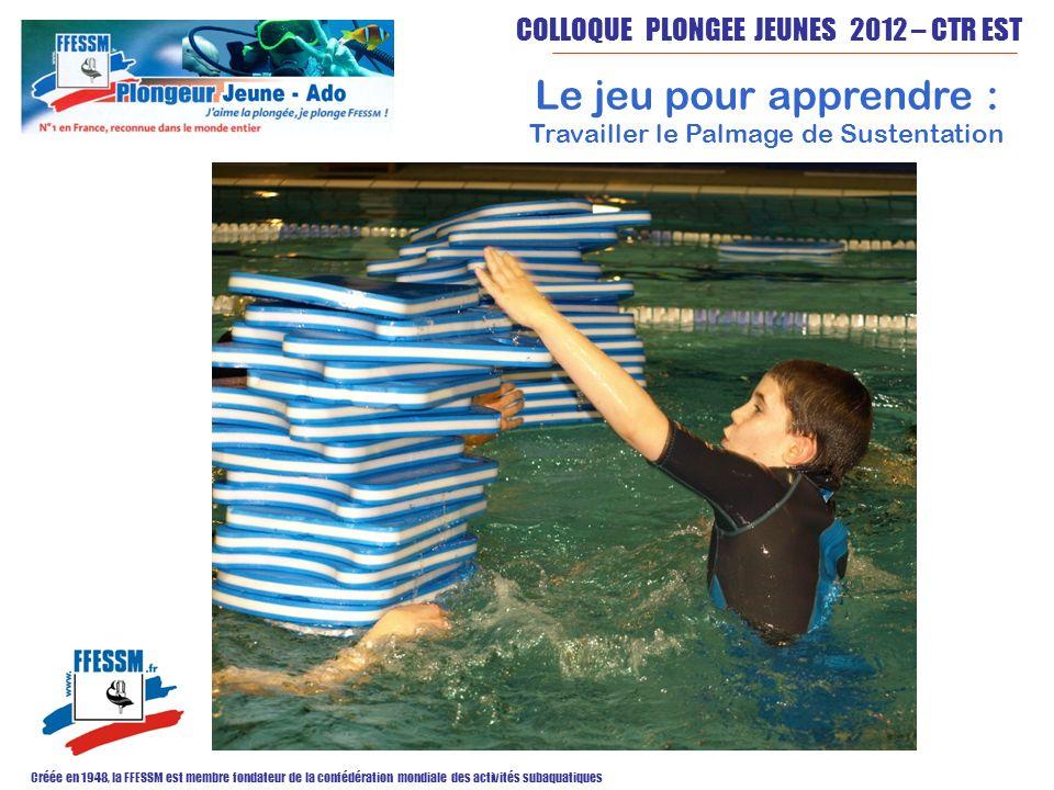 COLLOQUE PLONGEE JEUNES 2012 – CTR EST Créée en 1948, la FFESSM est membre fondateur de la confédération mondiale des activités subaquatiques Le jeu pour apprendre : Travailler le Palmage de Sustentation