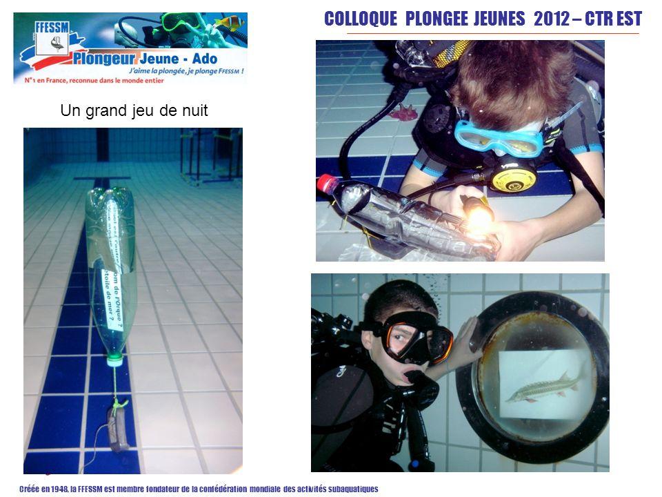 COLLOQUE PLONGEE JEUNES 2012 – CTR EST Créée en 1948, la FFESSM est membre fondateur de la confédération mondiale des activités subaquatiques Un grand jeu de nuit