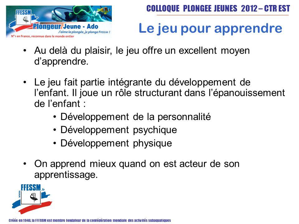 COLLOQUE PLONGEE JEUNES 2012 – CTR EST Créée en 1948, la FFESSM est membre fondateur de la confédération mondiale des activités subaquatiques Le jeu pour apprendre Au delà du plaisir, le jeu offre un excellent moyen dapprendre.