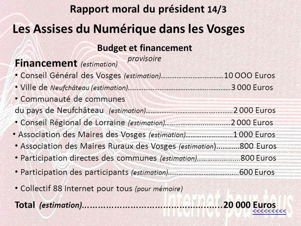 Rapport moral du président 14/3 Les Assises du Numérique dans les Vosges <<<<<<<<< Ville de Neufchâteau (estimation)………………………………………..………… 3 000 Euros Budget et financement provisoire Communauté de communes du pays de Neufchâteau (estimation)…………………………………..……… 2 000 Euros Financement (estimation) Conseil Général des Vosges (estimation)……………………………… 10 OOO Euros Conseil Régional de Lorraine (estimation)……………..................… 2 000 Euros Total (estimation) ………………………………………..…..