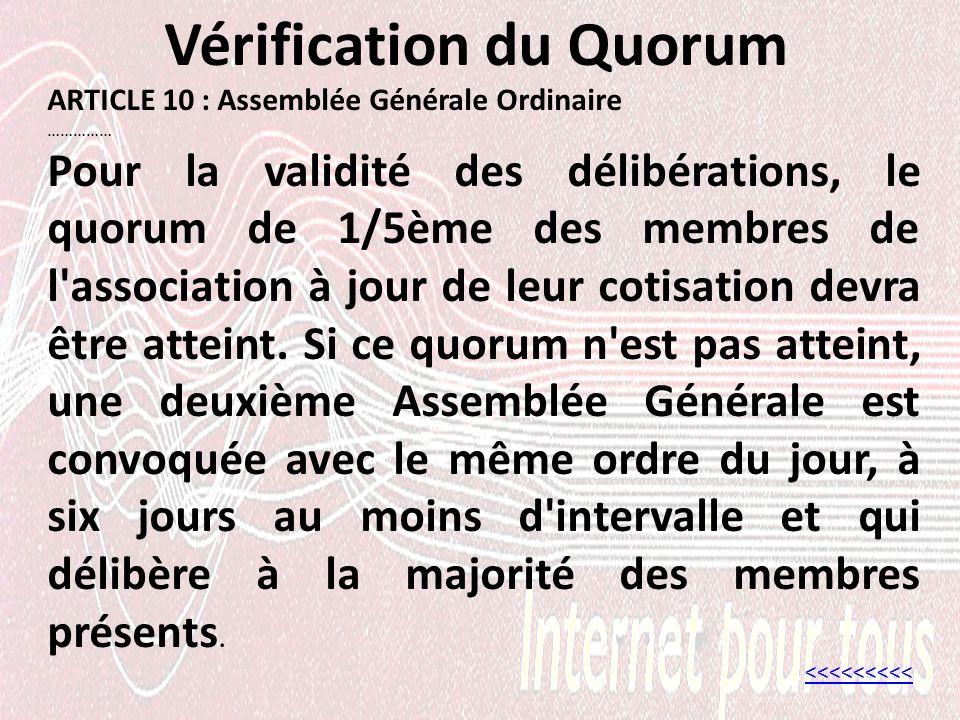 Vérification du Quorum ARTICLE 10 : Assemblée Générale Ordinaire …………… Pour la validité des délibérations, le quorum de 1/5ème des membres de l association à jour de leur cotisation devra être atteint.
