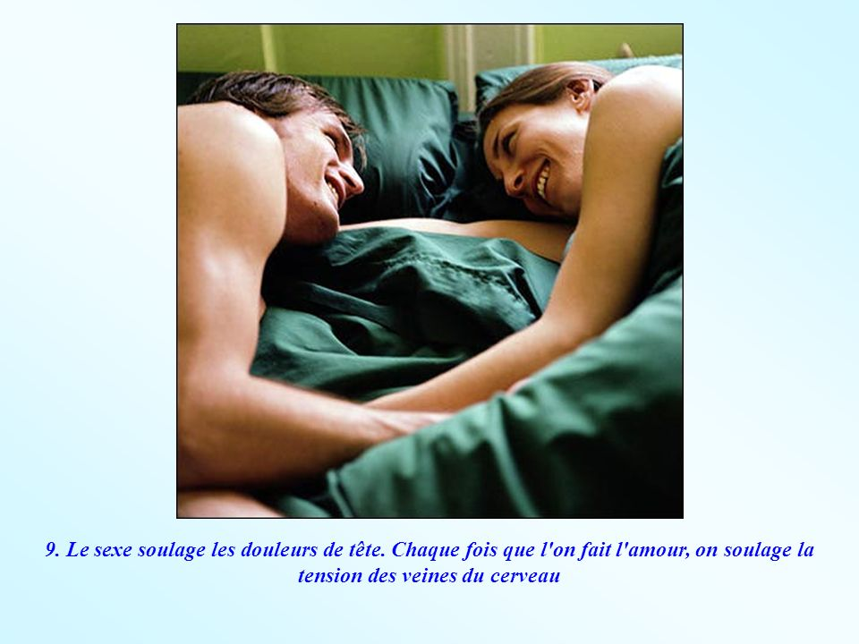 9. Le sexe soulage les douleurs de tête. Chaque fois que l'on fait l'amour, on soulage la tension des veines du cerveau