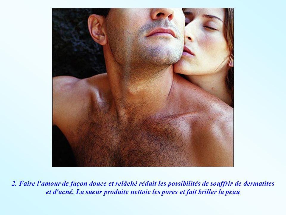 2. Faire l'amour de façon douce et relâché réduit les possibilités de souffrir de dermatites et d'acné. La sueur produite nettoie les pores et fait br