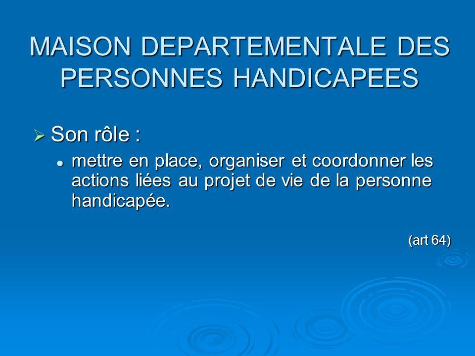 MAISON DEPARTEMENTALE DES PERSONNES HANDICAPEES Son rôle : Son rôle : mettre en place, organiser et coordonner les actions liées au projet de vie de l