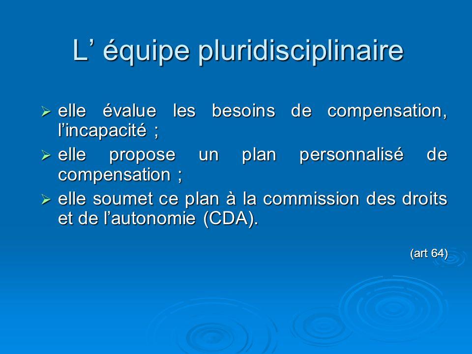 L équipe pluridisciplinaire elle évalue les besoins de compensation, lincapacité ; elle évalue les besoins de compensation, lincapacité ; elle propose