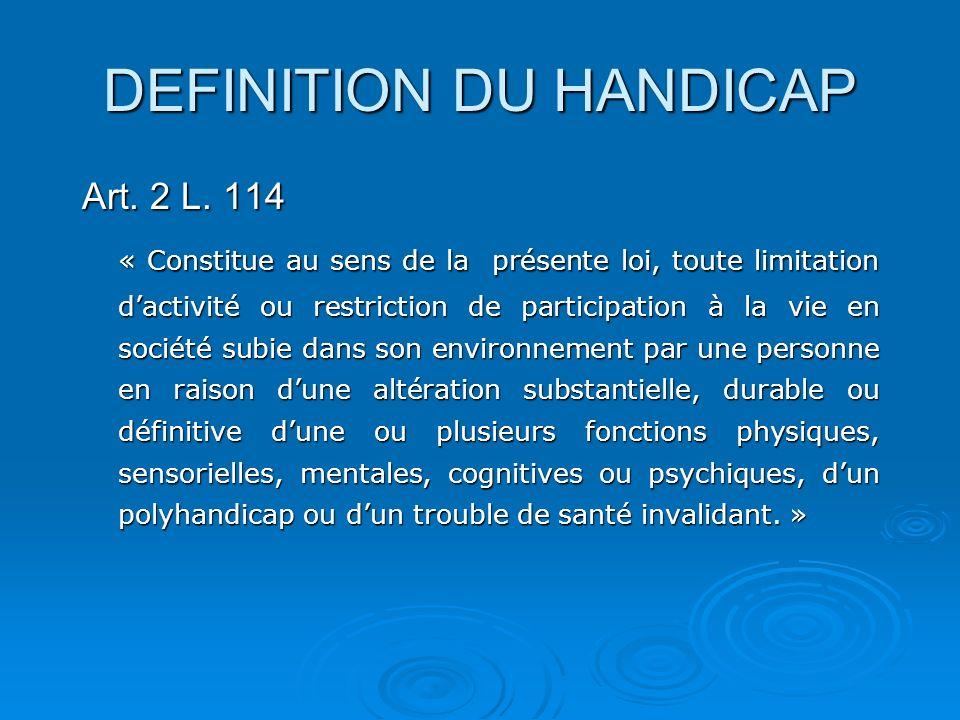 DEFINITION DU HANDICAP Art. 2 L. 114 « Constitue au sens de la présente loi, toute limitation dactivité ou restriction de participation à la vie en so