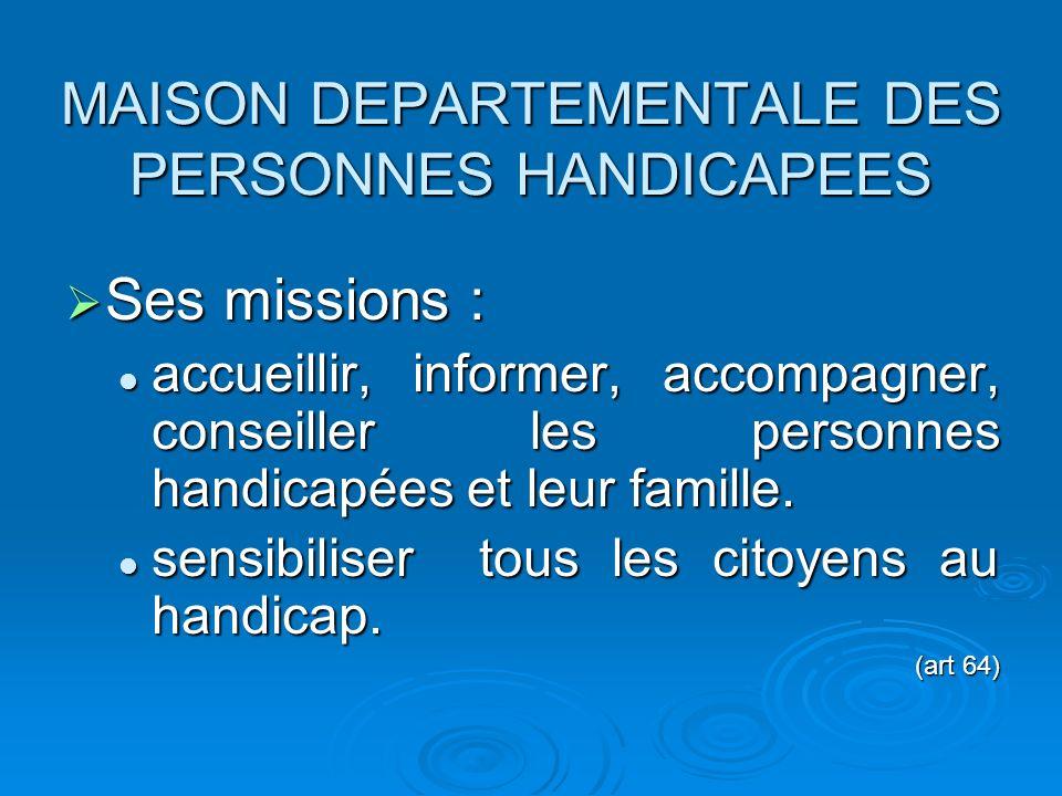 MAISON DEPARTEMENTALE DES PERSONNES HANDICAPEES Sa constitution : Sa constitution : membres représentant le département (50 %) membres représentant le département (50 %) représentants dassociations de personnes handicapées (25 %) représentants dassociations de personnes handicapées (25 %) autres représentants (I.A, CPAM, CAF,..) (25 %) autres représentants (I.A, CPAM, CAF,..) (25 %) (art 64)